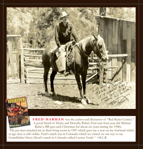 "Fred Harman was the author and illustrator of ""Red Ryder Comics."" A good friend of Heinz and Dorothy Rubel, Fred sent four-year-old Michael Rubel a BB gun each Christmas for about six years during the 1940s."
